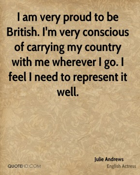 I am very proud to be British. I'm very conscious of carrying my country with me wherever I go. I feel I need to represent it well.
