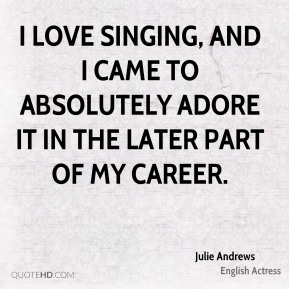 Julie Andrews - I love singing, and I came to absolutely adore it in the later part of my career.