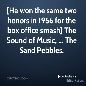 Julie Andrews  - [He won the same two honors in 1966 for the box office smash] The Sound of Music, ... The Sand Pebbles.