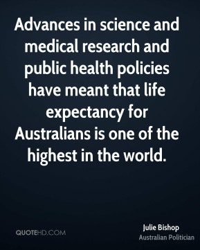 Julie Bishop - Advances in science and medical research and public health policies have meant that life expectancy for Australians is one of the highest in the world.