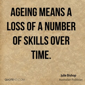 Julie Bishop - Ageing means a loss of a number of skills over time.