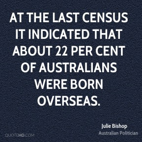 At the last census it indicated that about 22 per cent of Australians were born overseas.