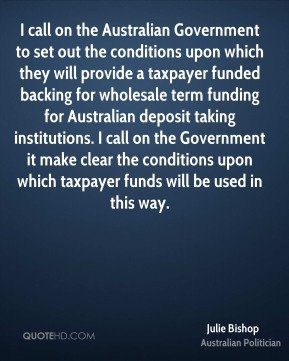 Julie Bishop - I call on the Australian Government to set out the conditions upon which they will provide a taxpayer funded backing for wholesale term funding for Australian deposit taking institutions. I call on the Government it make clear the conditions upon which taxpayer funds will be used in this way.