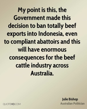 Julie Bishop - My point is this, the Government made this decision to ban totally beef exports into Indonesia, even to compliant abattoirs and this will have enormous consequences for the beef cattle industry across Australia.