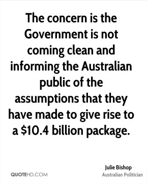 The concern is the Government is not coming clean and informing the Australian public of the assumptions that they have made to give rise to a $10.4 billion package.