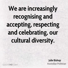 Julie Bishop - We are increasingly recognising and accepting, respecting and celebrating, our cultural diversity.