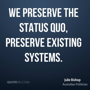 Julie Bishop - We preserve the status quo, preserve existing systems.
