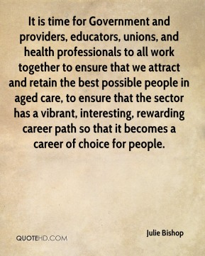 Julie Bishop  - It is time for Government and providers, educators, unions, and health professionals to all work together to ensure that we attract and retain the best possible people in aged care, to ensure that the sector has a vibrant, interesting, rewarding career path so that it becomes a career of choice for people.