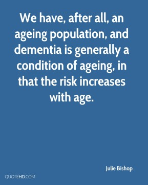 Julie Bishop  - We have, after all, an ageing population, and dementia is generally a condition of ageing, in that the risk increases with age.