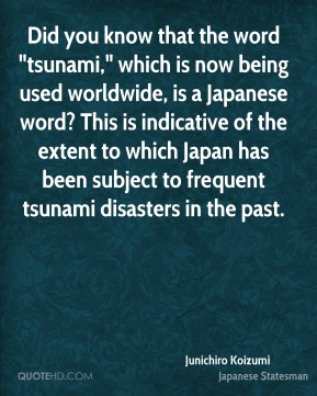 "Junichiro Koizumi - Did you know that the word ""tsunami,"" which is now being used worldwide, is a Japanese word? This is indicative of the extent to which Japan has been subject to frequent tsunami disasters in the past."