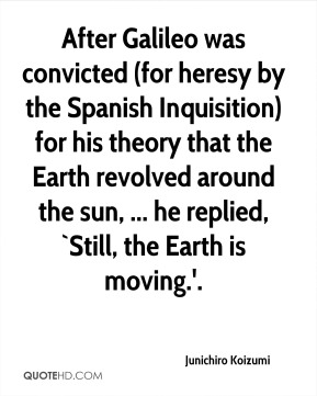 Junichiro Koizumi  - After Galileo was convicted (for heresy by the Spanish Inquisition) for his theory that the Earth revolved around the sun, ... he replied, `Still, the Earth is moving.'.