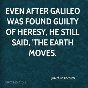 Junichiro Koizumi  - Even after Galileo was found guilty of heresy, he still said, 'The Earth moves.