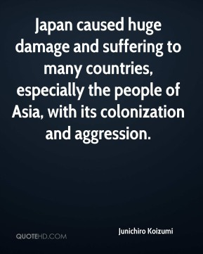 Junichiro Koizumi  - Japan caused huge damage and suffering to many countries, especially the people of Asia, with its colonization and aggression.