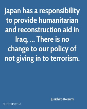 Junichiro Koizumi  - Japan has a responsibility to provide humanitarian and reconstruction aid in Iraq, ... There is no change to our policy of not giving in to terrorism.