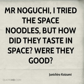 Junichiro Koizumi  - Mr Noguchi, I tried the space noodles, but how did they taste in space? Were they good?