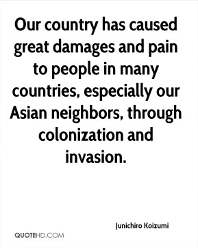 Junichiro Koizumi  - Our country has caused great damages and pain to people in many countries, especially our Asian neighbors, through colonization and invasion.