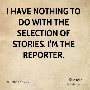 I have nothing to do with the selection of stories. I'm the reporter.