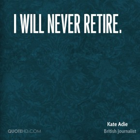 I will never retire.