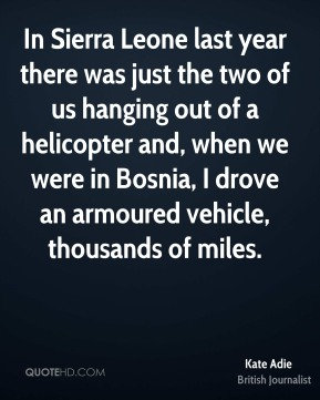 Kate Adie - In Sierra Leone last year there was just the two of us hanging out of a helicopter and, when we were in Bosnia, I drove an armoured vehicle, thousands of miles.