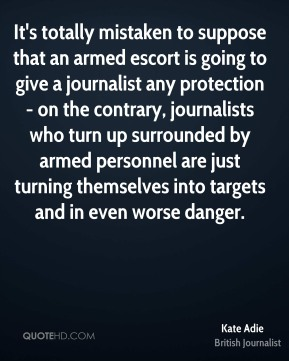 It's totally mistaken to suppose that an armed escort is going to give a journalist any protection - on the contrary, journalists who turn up surrounded by armed personnel are just turning themselves into targets and in even worse danger.