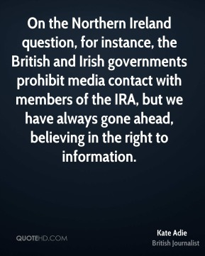On the Northern Ireland question, for instance, the British and Irish governments prohibit media contact with members of the IRA, but we have always gone ahead, believing in the right to information.