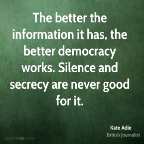 Kate Adie - The better the information it has, the better democracy works. Silence and secrecy are never good for it.