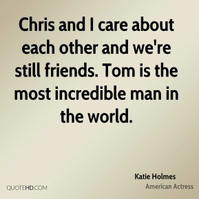 Katie Holmes - Chris and I care about each other and we're still friends. Tom is the most incredible man in the world.