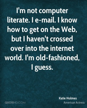 I'm not computer literate. I e-mail. I know how to get on the Web, but I haven't crossed over into the internet world. I'm old-fashioned, I guess.