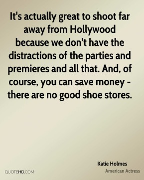 It's actually great to shoot far away from Hollywood because we don't have the distractions of the parties and premieres and all that. And, of course, you can save money - there are no good shoe stores.
