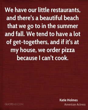 We have our little restaurants, and there's a beautiful beach that we go to in the summer and fall. We tend to have a lot of get-togethers, and if it's at my house, we order pizza because I can't cook.