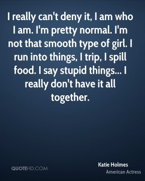 Katie Holmes  - I really can't deny it, I am who I am. I'm pretty normal. I'm not that smooth type of girl. I run into things, I trip, I spill food. I say stupid things... I really don't have it all together.