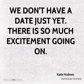Katie Holmes  - We don't have a date just yet. There is so much excitement going on.