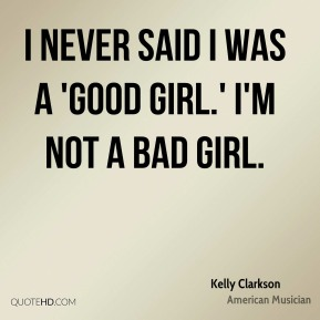 Kelly Clarkson - I never said I was a 'good girl.' I'm not a bad girl.