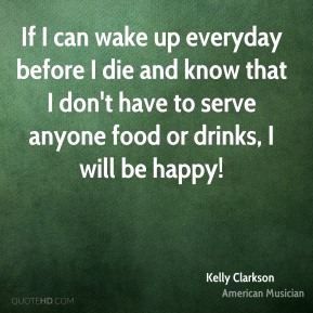 Kelly Clarkson - If I can wake up everyday before I die and know that I don't have to serve anyone food or drinks, I will be happy!