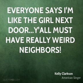 Kelly Clarkson  - Everyone says I'm like the girl next door...Y'all must have really weird neighbors!