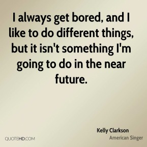 I always get bored, and I like to do different things, but it isn't something I'm going to do in the near future.