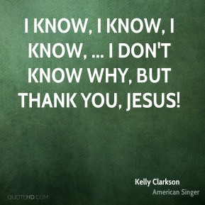 I know, I know, I know, ... I don't know why, but thank you, Jesus!