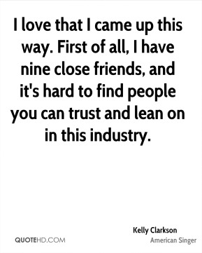 I love that I came up this way. First of all, I have nine close friends, and it's hard to find people you can trust and lean on in this industry.
