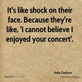 Kelly Clarkson  - It's like shock on their face. Because they're like, 'I cannot believe I enjoyed your concert'.