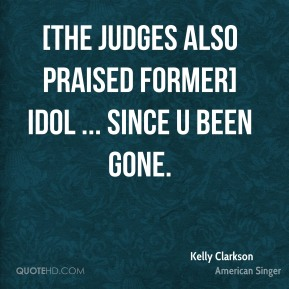 Kelly Clarkson  - [The judges also praised former] Idol ... Since U Been Gone.