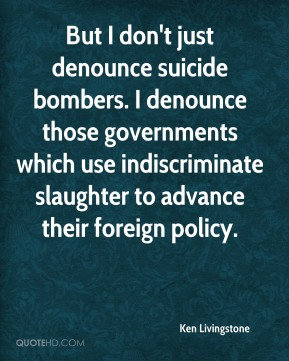 Ken Livingstone  - But I don't just denounce suicide bombers. I denounce those governments which use indiscriminate slaughter to advance their foreign policy.