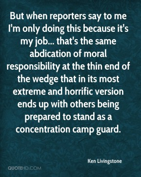 But when reporters say to me I'm only doing this because it's my job... that's the same abdication of moral responsibility at the thin end of the wedge that in its most extreme and horrific version ends up with others being prepared to stand as a concentration camp guard.
