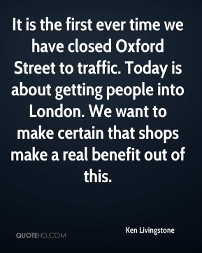 It is the first ever time we have closed Oxford Street to traffic. Today is about getting people into London. We want to make certain that shops make a real benefit out of this.