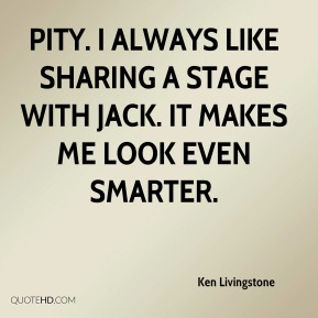 Ken Livingstone  - Pity. I always like sharing a stage with Jack. It makes me look even smarter.