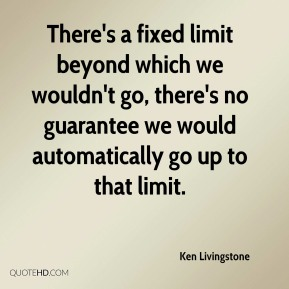 Ken Livingstone  - There's a fixed limit beyond which we wouldn't go, there's no guarantee we would automatically go up to that limit.