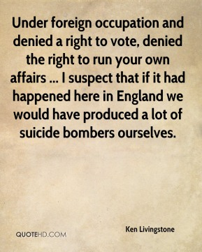 Ken Livingstone  - Under foreign occupation and denied a right to vote, denied the right to run your own affairs ... I suspect that if it had happened here in England we would have produced a lot of suicide bombers ourselves.
