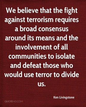 Ken Livingstone  - We believe that the fight against terrorism requires a broad consensus around its means and the involvement of all communities to isolate and defeat those who would use terror to divide us.
