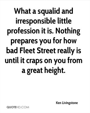 What a squalid and irresponsible little profession it is. Nothing prepares you for how bad Fleet Street really is until it craps on you from a great height.