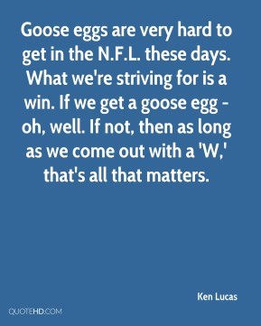 Ken Lucas  - Goose eggs are very hard to get in the N.F.L. these days. What we're striving for is a win. If we get a goose egg - oh, well. If not, then as long as we come out with a 'W,' that's all that matters.