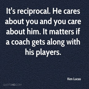 Ken Lucas  - It's reciprocal. He cares about you and you care about him. It matters if a coach gets along with his players.